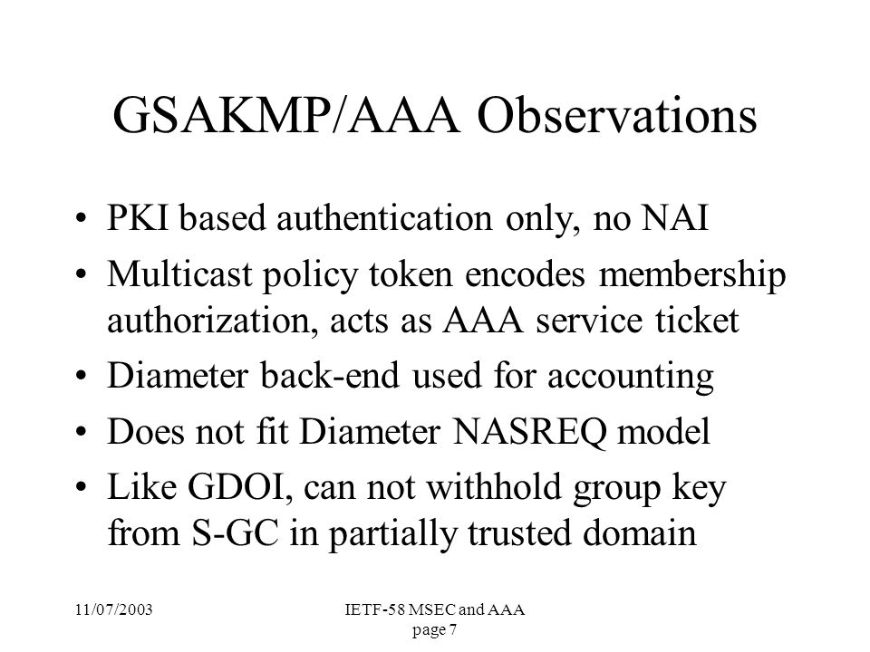 11/07/2003IETF-58 MSEC and AAA page 8 Future MSEC/AAA directions Need to separate the S-GC and key server roles in both GSAKMP and GDOI Introduce generic policy token attributes to encode multiple service authorizations –nesting the tokens will avoid layer violations –multicast PT is scalable, but it is not part of GDOI today, is this feasible to add.