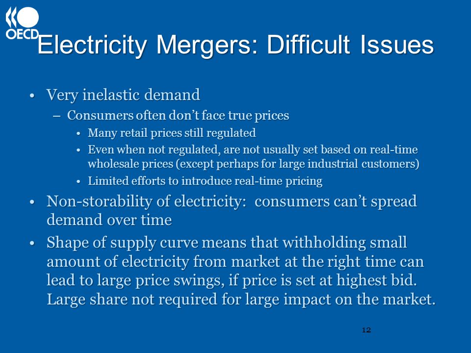 Electricity Mergers: Difficult Issues Very inelastic demandVery inelastic demand –Consumers often don't face true prices Many retail prices still regulatedMany retail prices still regulated Even when not regulated, are not usually set based on real-time wholesale prices (except perhaps for large industrial customers)Even when not regulated, are not usually set based on real-time wholesale prices (except perhaps for large industrial customers) Limited efforts to introduce real-time pricingLimited efforts to introduce real-time pricing Non-storability of electricity: consumers can't spread demand over timeNon-storability of electricity: consumers can't spread demand over time Shape of supply curve means that withholding small amount of electricity from market at the right time can lead to large price swings, if price is set at highest bid.