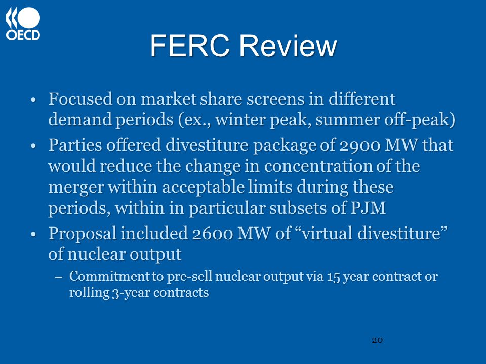 FERC Review Focused on market share screens in different demand periods (ex., winter peak, summer off-peak)Focused on market share screens in different demand periods (ex., winter peak, summer off-peak) Parties offered divestiture package of 2900 MW that would reduce the change in concentration of the merger within acceptable limits during these periods, within in particular subsets of PJMParties offered divestiture package of 2900 MW that would reduce the change in concentration of the merger within acceptable limits during these periods, within in particular subsets of PJM Proposal included 2600 MW of virtual divestiture of nuclear outputProposal included 2600 MW of virtual divestiture of nuclear output –Commitment to pre-sell nuclear output via 15 year contract or rolling 3-year contracts 20