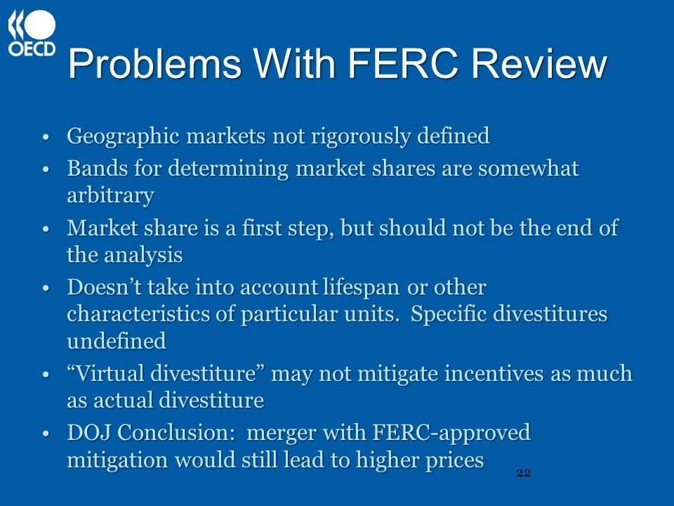 Problems With FERC Review Geographic markets not rigorously definedGeographic markets not rigorously defined Bands for determining market shares are somewhat arbitraryBands for determining market shares are somewhat arbitrary Market share is a first step, but should not be the end of the analysisMarket share is a first step, but should not be the end of the analysis Doesn't take into account lifespan or other characteristics of particular units.