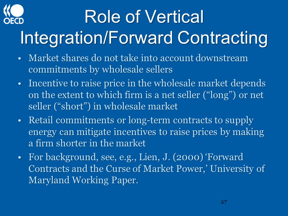 Role of Vertical Integration/Forward Contracting Market shares do not take into account downstream commitments by wholesale sellersMarket shares do not take into account downstream commitments by wholesale sellers Incentive to raise price in the wholesale market depends on the extent to which firm is a net seller ( long ) or net seller ( short ) in wholesale marketIncentive to raise price in the wholesale market depends on the extent to which firm is a net seller ( long ) or net seller ( short ) in wholesale market Retail commitments or long-term contracts to supply energy can mitigate incentives to raise prices by making a firm shorter in the marketRetail commitments or long-term contracts to supply energy can mitigate incentives to raise prices by making a firm shorter in the market For background, see, e.g., Lien, J.
