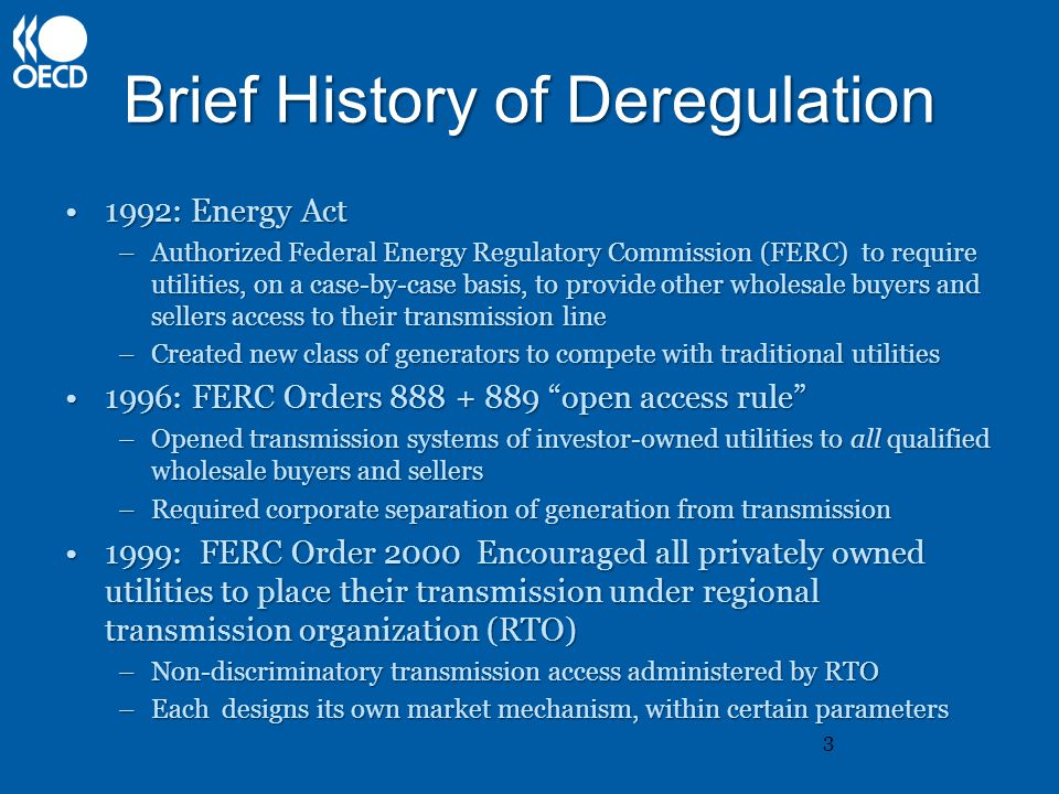 Brief History of Deregulation 1992: Energy Act1992: Energy Act –Authorized Federal Energy Regulatory Commission (FERC) to require utilities, on a case-by-case basis, to provide other wholesale buyers and sellers access to their transmission line –Created new class of generators to compete with traditional utilities 1996: FERC Orders 888 + 889 open access rule 1996: FERC Orders 888 + 889 open access rule –Opened transmission systems of investor-owned utilities to all qualified wholesale buyers and sellers –Required corporate separation of generation from transmission 1999: FERC Order 2000 Encouraged all privately owned utilities to place their transmission under regional transmission organization (RTO)1999: FERC Order 2000 Encouraged all privately owned utilities to place their transmission under regional transmission organization (RTO) –Non-discriminatory transmission access administered by RTO –Each designs its own market mechanism, within certain parameters 3