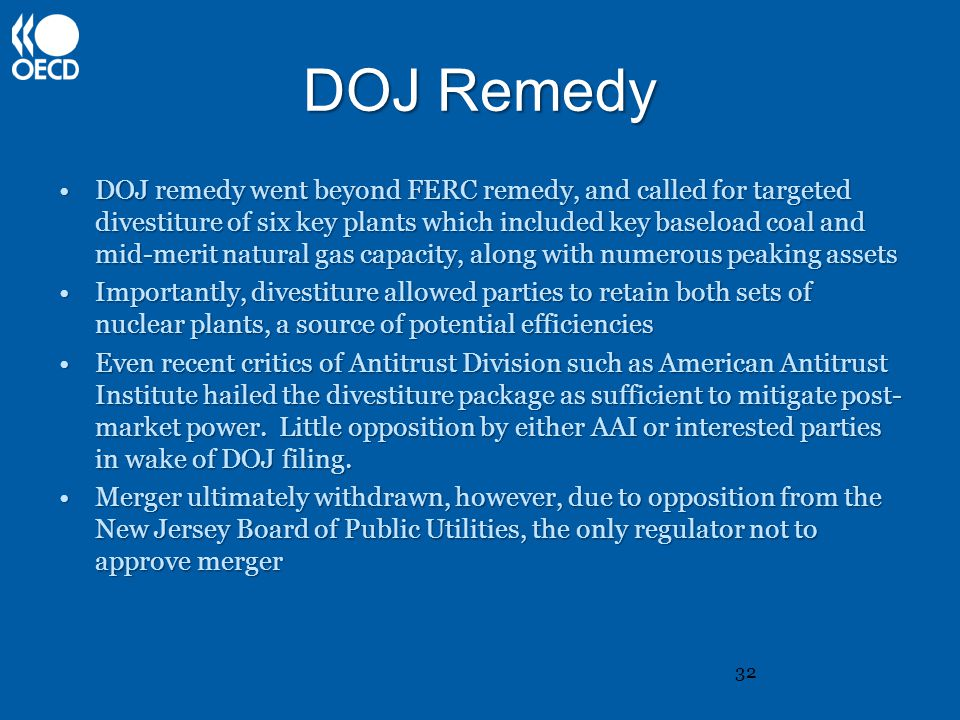 DOJ Remedy DOJ remedy went beyond FERC remedy, and called for targeted divestiture of six key plants which included key baseload coal and mid-merit natural gas capacity, along with numerous peaking assetsDOJ remedy went beyond FERC remedy, and called for targeted divestiture of six key plants which included key baseload coal and mid-merit natural gas capacity, along with numerous peaking assets Importantly, divestiture allowed parties to retain both sets of nuclear plants, a source of potential efficienciesImportantly, divestiture allowed parties to retain both sets of nuclear plants, a source of potential efficiencies Even recent critics of Antitrust Division such as American Antitrust Institute hailed the divestiture package as sufficient to mitigate post- market power.