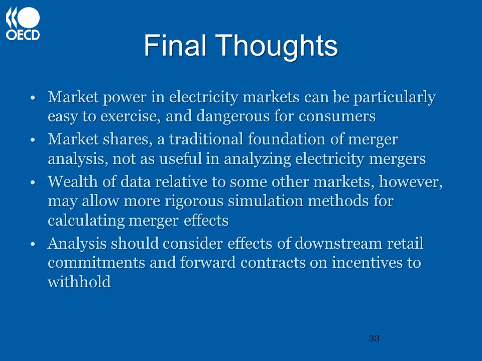 Final Thoughts Market power in electricity markets can be particularly easy to exercise, and dangerous for consumersMarket power in electricity markets can be particularly easy to exercise, and dangerous for consumers Market shares, a traditional foundation of merger analysis, not as useful in analyzing electricity mergersMarket shares, a traditional foundation of merger analysis, not as useful in analyzing electricity mergers Wealth of data relative to some other markets, however, may allow more rigorous simulation methods for calculating merger effectsWealth of data relative to some other markets, however, may allow more rigorous simulation methods for calculating merger effects Analysis should consider effects of downstream retail commitments and forward contracts on incentives to withholdAnalysis should consider effects of downstream retail commitments and forward contracts on incentives to withhold 33