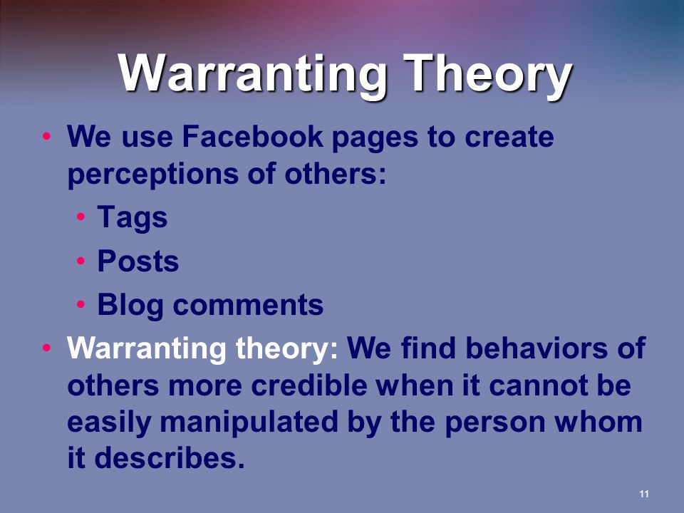 Warranting Theory We use Facebook pages to create perceptions of others: Tags Posts Blog comments Warranting theory: We find behaviors of others more credible when it cannot be easily manipulated by the person whom it describes.