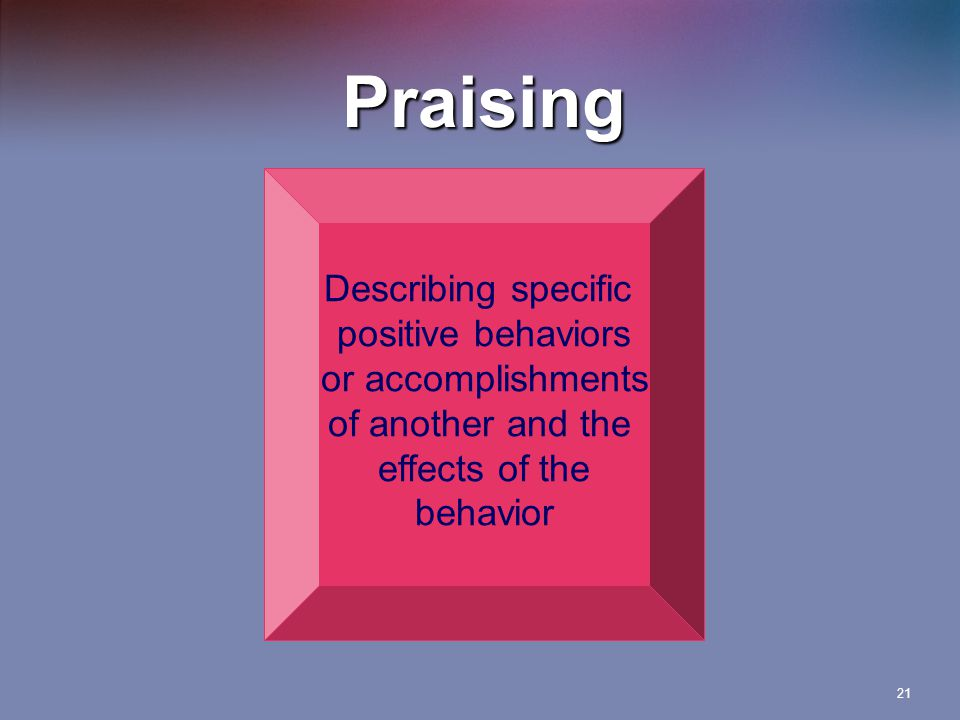 21 Praising Describing specific positive behaviors or accomplishments of another and the effects of the behavior