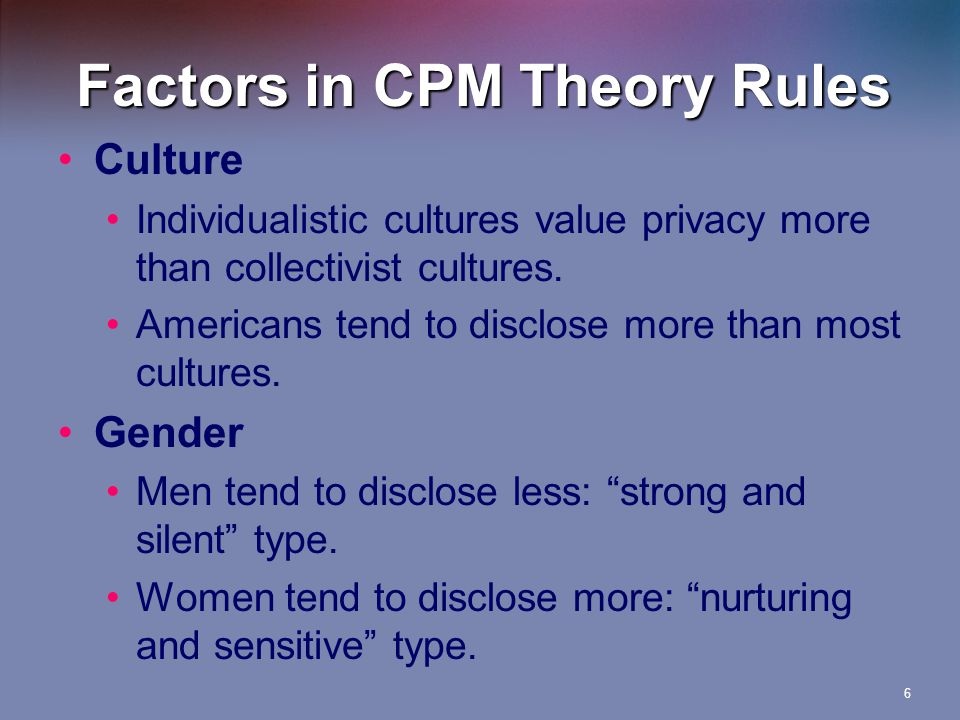 Factors in CPM Theory Rules Motivation Disclose more to people we know or want to know May disclose secrets of those we don't like Risk–benefit analysis Weigh the advantages/disadvantages of disclosing Context Disclose to a professional May tell when another is in danger 7