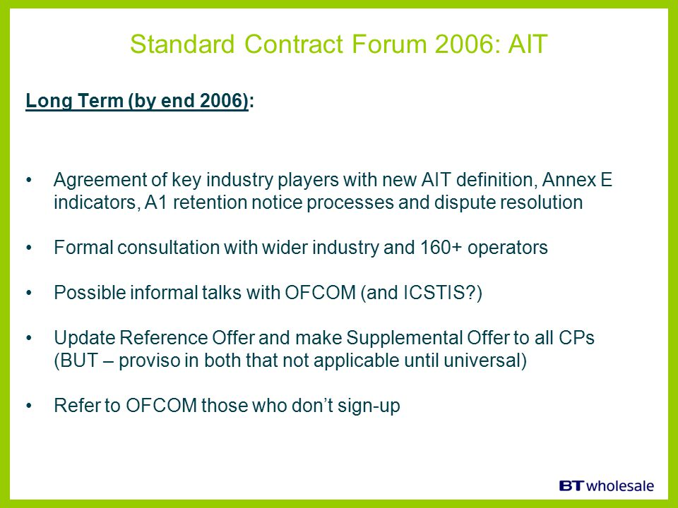 Standard Contract Forum 2006: AIT Long Term (by end 2006): Agreement of key industry players with new AIT definition, Annex E indicators, A1 retention notice processes and dispute resolution Formal consultation with wider industry and 160+ operators Possible informal talks with OFCOM (and ICSTIS?) Update Reference Offer and make Supplemental Offer to all CPs (BUT – proviso in both that not applicable until universal) Refer to OFCOM those who don't sign-up