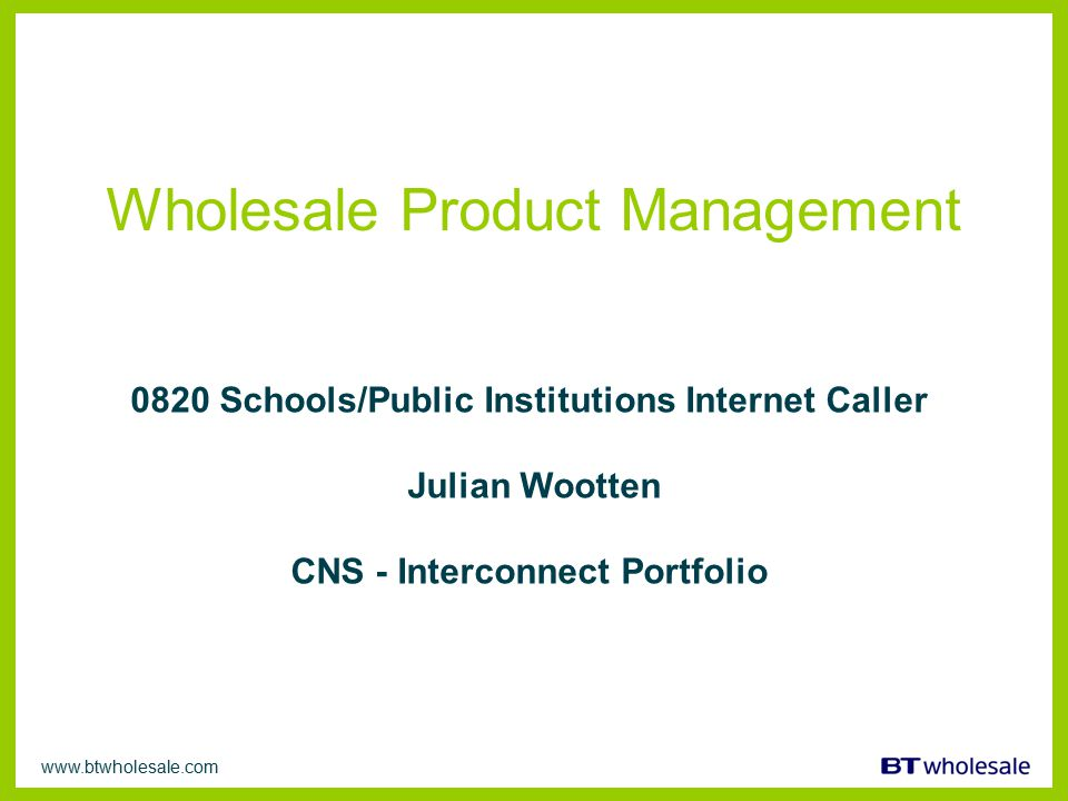 www.btwholesale.com Wholesale Product Management 0820 Schools/Public Institutions Internet Caller Julian Wootten CNS - Interconnect Portfolio