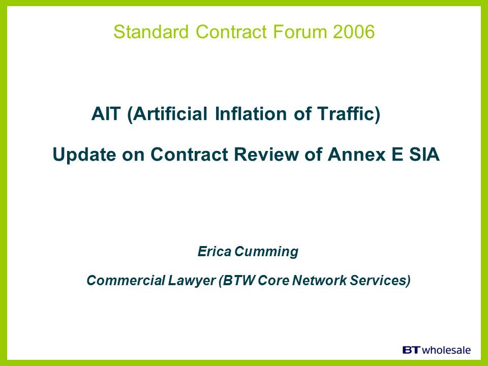 Standard Contract Forum 2006 AIT (Artificial Inflation of Traffic) Update on Contract Review of Annex E SIA Erica Cumming Commercial Lawyer (BTW Core Network Services)