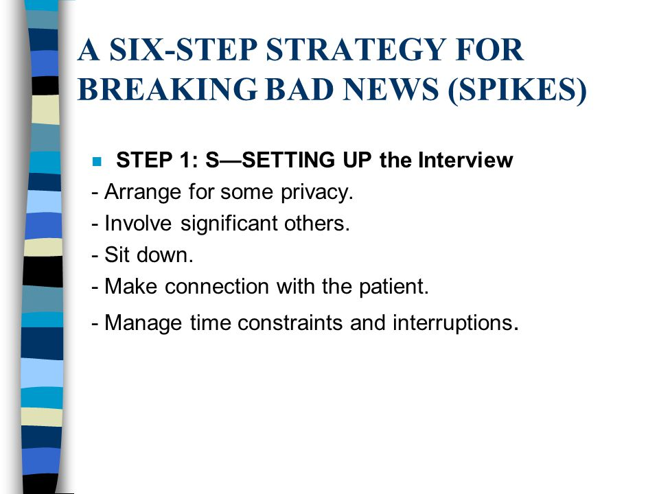 A SIX-STEP STRATEGY FOR BREAKING BAD NEWS (SPIKES) n STEP 1: S—SETTING UP the Interview - Arrange for some privacy. - Involve significant others. - Si