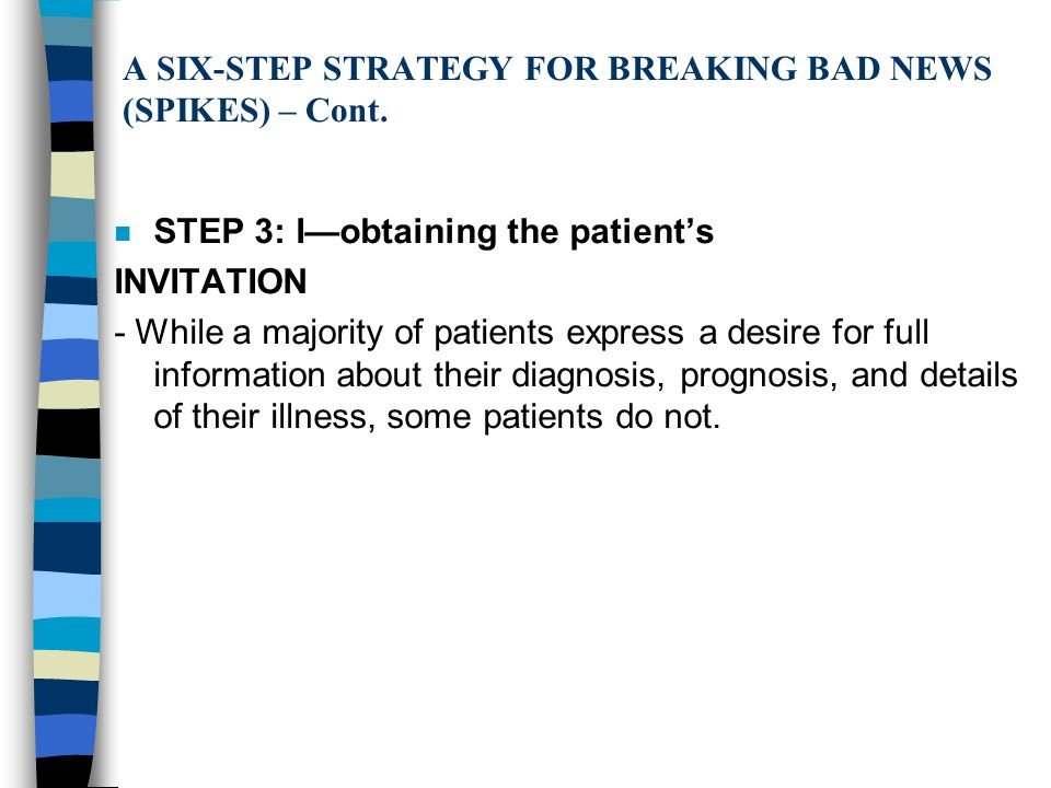 A SIX-STEP STRATEGY FOR BREAKING BAD NEWS (SPIKES) – Cont. n STEP 3: I—obtaining the patient's INVITATION - While a majority of patients express a des