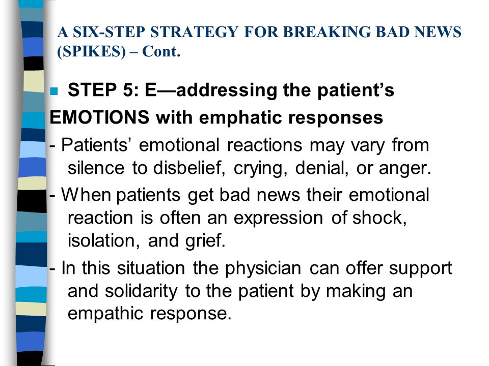 A SIX-STEP STRATEGY FOR BREAKING BAD NEWS (SPIKES) – Cont. n STEP 5: E—addressing the patient's EMOTIONS with emphatic responses - Patients' emotional