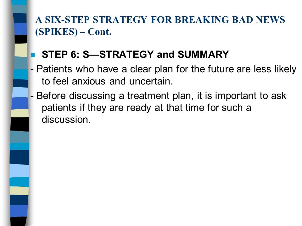 A SIX-STEP STRATEGY FOR BREAKING BAD NEWS (SPIKES) – Cont. n STEP 6: S—STRATEGY and SUMMARY - Patients who have a clear plan for the future are less l