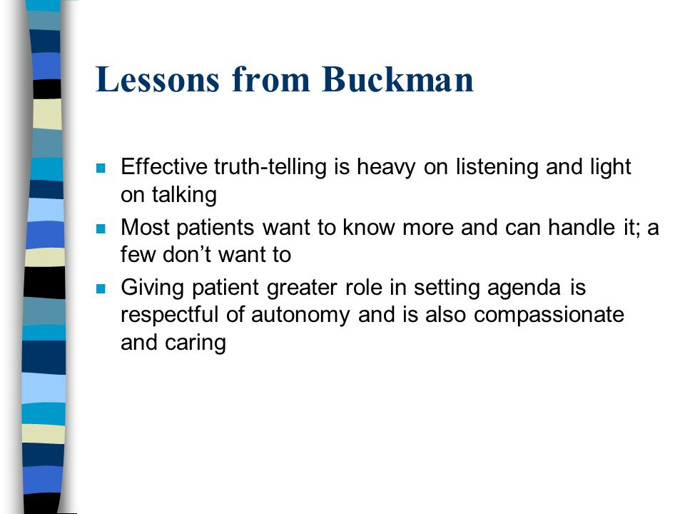 Lessons from Buckman n Effective truth-telling is heavy on listening and light on talking n Most patients want to know more and can handle it; a few d