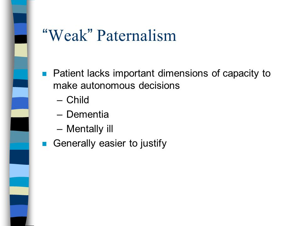 """ Weak "" Paternalism n Patient lacks important dimensions of capacity to make autonomous decisions –Child –Dementia –Mentally ill n Generally easier t"