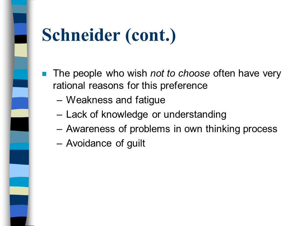 Schneider (cont.) n The people who wish not to choose often have very rational reasons for this preference –Weakness and fatigue –Lack of knowledge or