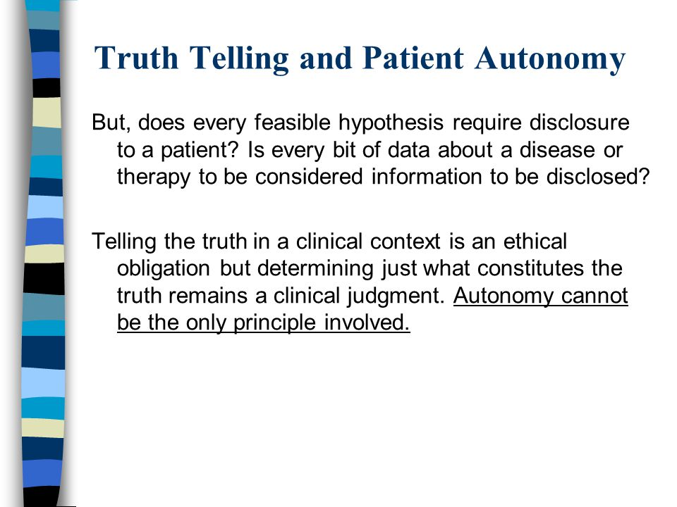 Truth Telling and Patient Autonomy But, does every feasible hypothesis require disclosure to a patient? Is every bit of data about a disease or therap