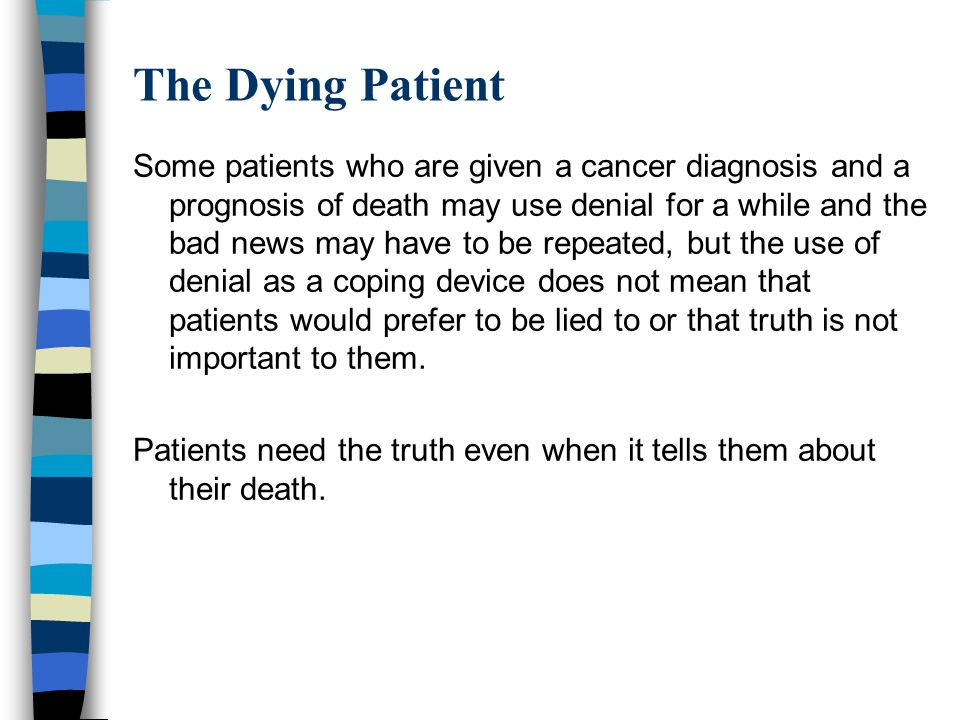The Dying Patient Some patients who are given a cancer diagnosis and a prognosis of death may use denial for a while and the bad news may have to be r