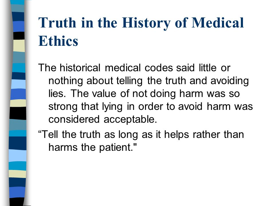 Truth in the History of Medical Ethics The historical medical codes said little or nothing about telling the truth and avoiding lies. The value of not
