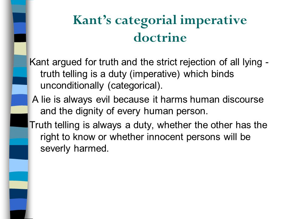 Kant's categorial imperative doctrine Kant argued for truth and the strict rejection of all lying - truth telling is a duty (imperative) which binds u