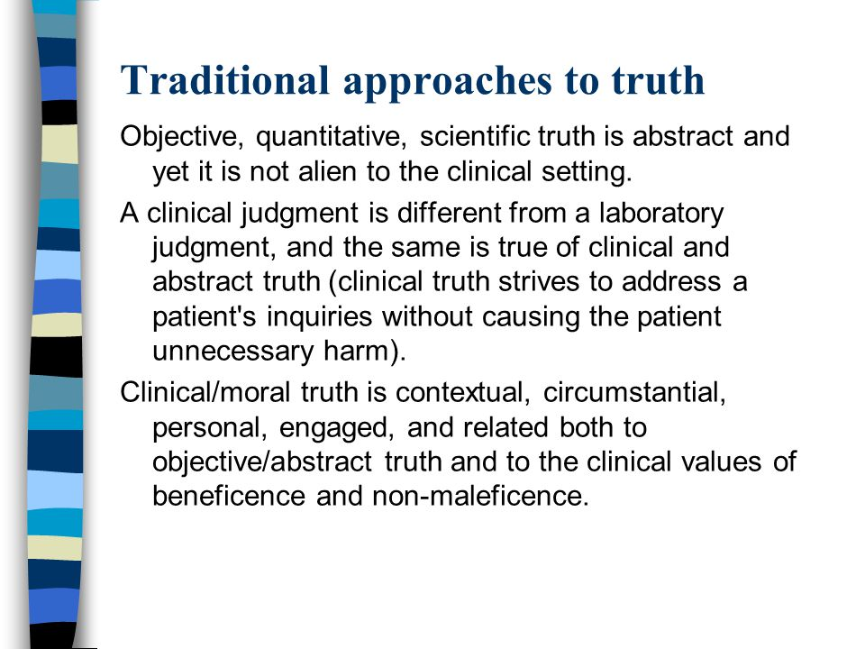 Traditional approaches to truth Objective, quantitative, scientific truth is abstract and yet it is not alien to the clinical setting. A clinical judg