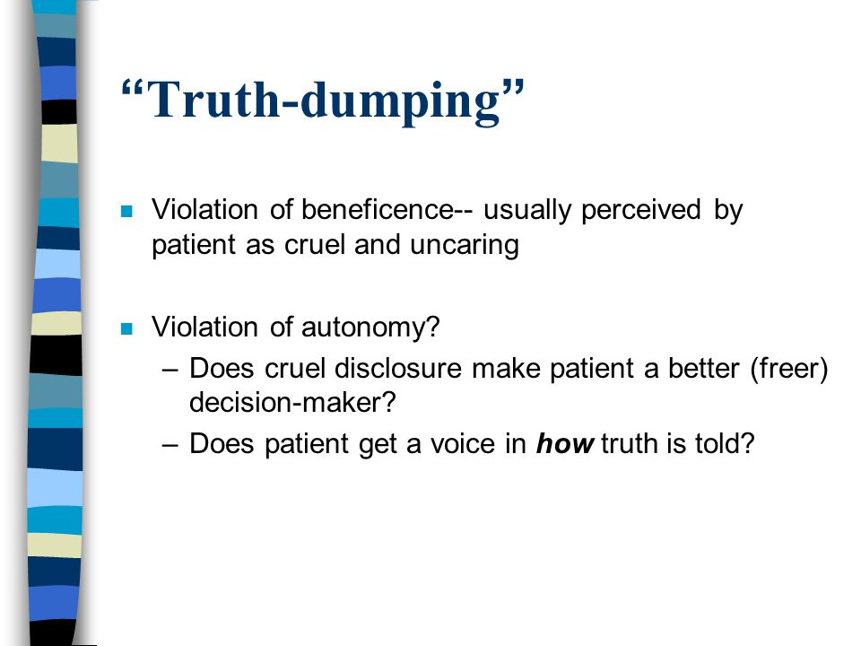 """ Truth-dumping "" n Violation of beneficence-- usually perceived by patient as cruel and uncaring n Violation of autonomy? –Does cruel disclosure make"