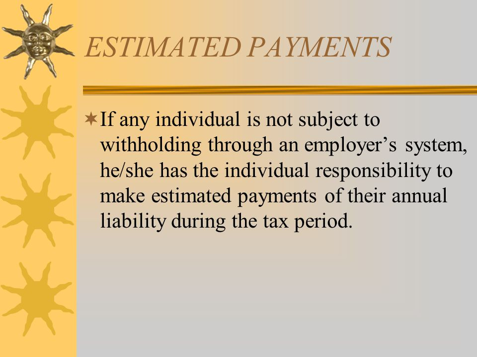 ESTIMATED TAX PAYMENTS  In order for timely deposits to be made, a taxpayer should deposit sufficient monies so that 90% of the current year liability or 100% of the prior year's tax liability is covered.