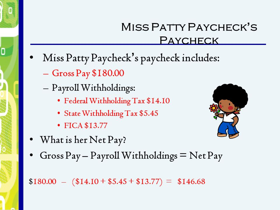 Miss Patty Paycheck's Paycheck Miss Patty Paycheck's paycheck includes: –Gross Pay $180.00 –Payroll Withholdings: Federal Withholding Tax $14.10 State