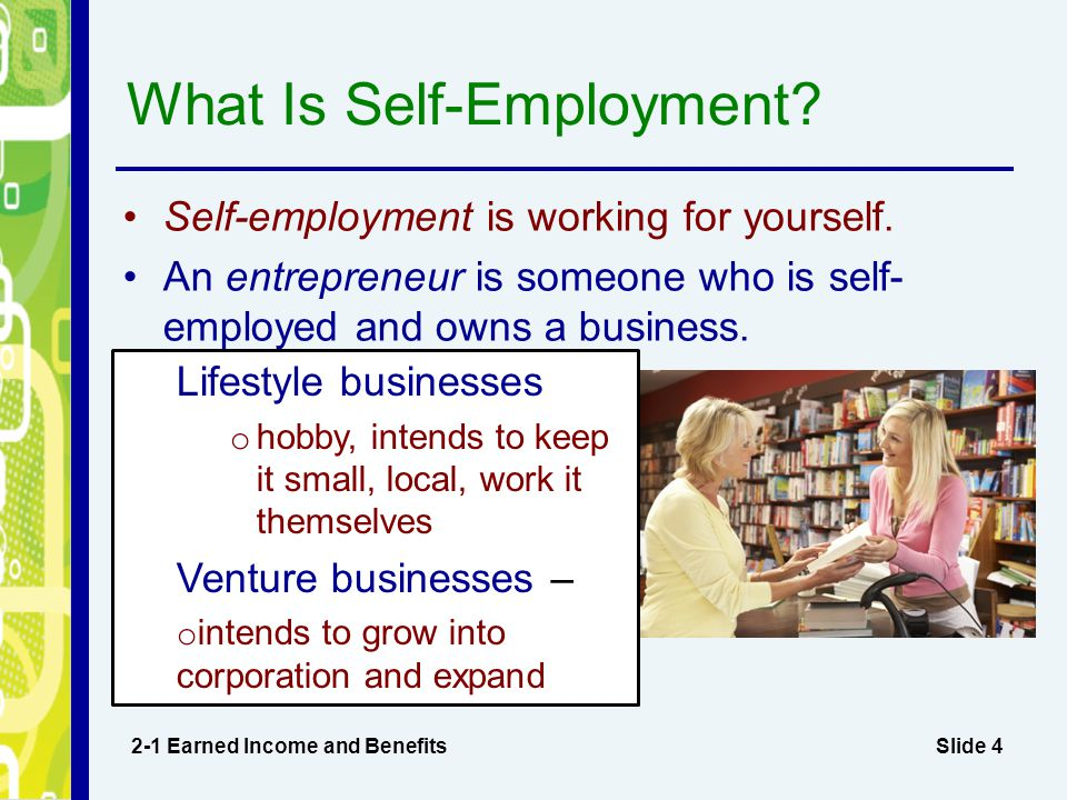 Slide 4 What Is Self-Employment? 2-1 Earned Income and Benefits Self-employment is working for yourself. An entrepreneur is someone who is self- emplo