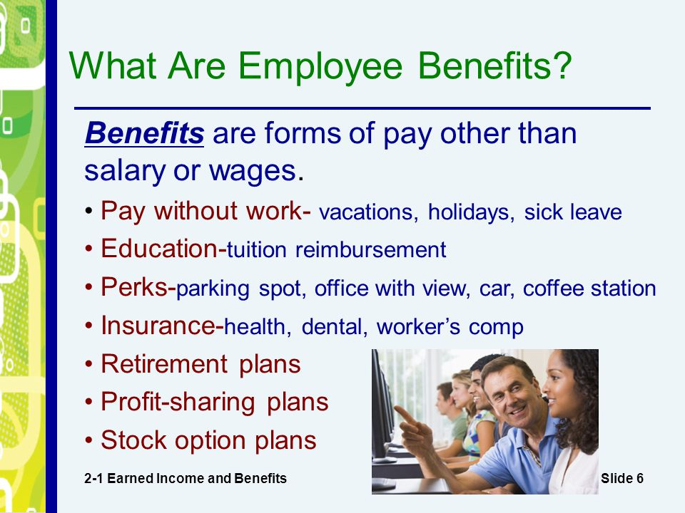 Slide 6 What Are Employee Benefits? 2-1 Earned Income and Benefits Benefits are forms of pay other than salary or wages. Pay without work- vacations,