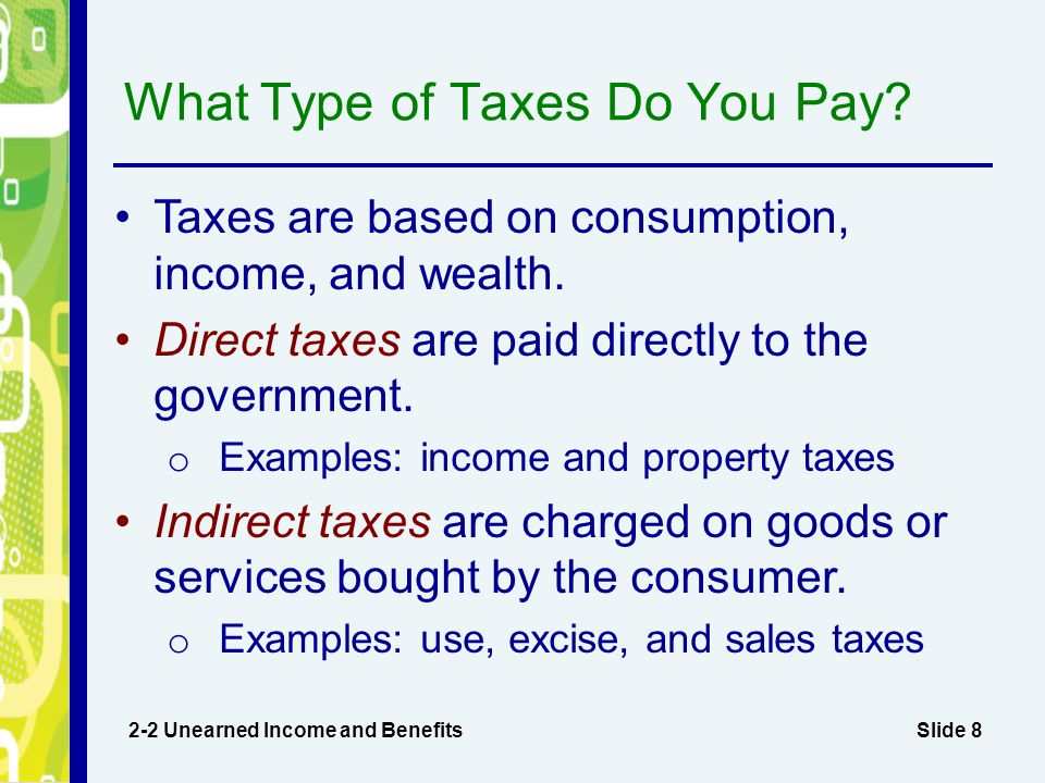 Slide 8 What Type of Taxes Do You Pay? 2-2 Unearned Income and Benefits Taxes are based on consumption, income, and wealth. Direct taxes are paid dire