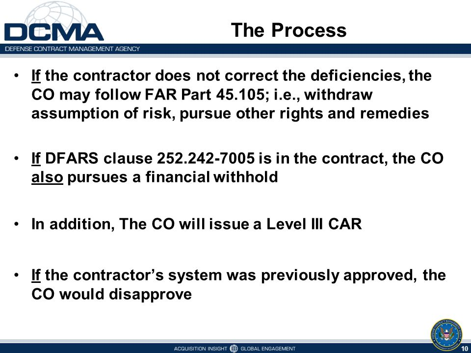 10 The Process If the contractor does not correct the deficiencies, the CO may follow FAR Part 45.105; i.e., withdraw assumption of risk, pursue other rights and remedies If DFARS clause 252.242-7005 is in the contract, the CO also pursues a financial withhold In addition, The CO will issue a Level III CAR If the contractor's system was previously approved, the CO would disapprove