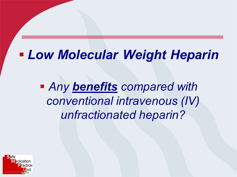  Low Molecular Weight Heparin  Any benefits compared with conventional intravenous (IV) unfractionated heparin