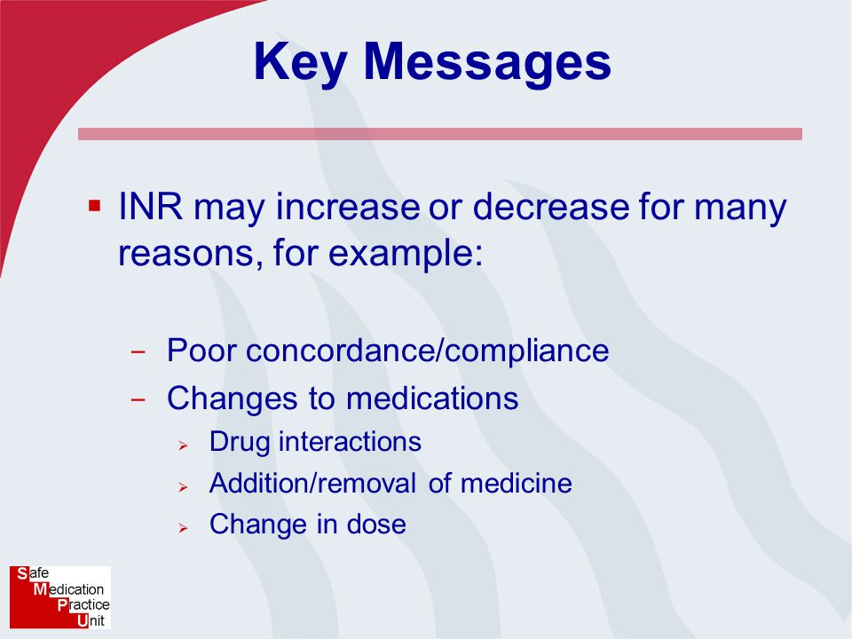 Key Messages  INR may increase or decrease for many reasons, for example: - Poor concordance/compliance - Changes to medications  Drug interactions  Addition/removal of medicine  Change in dose