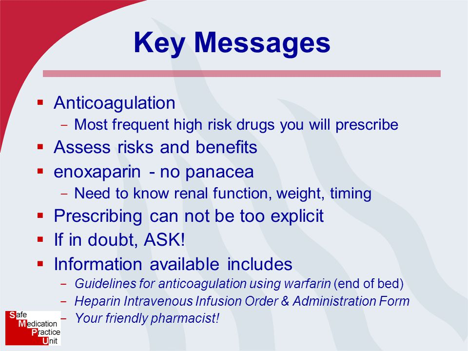 Key Messages  Anticoagulation - Most frequent high risk drugs you will prescribe  Assess risks and benefits  enoxaparin - no panacea - Need to know renal function, weight, timing  Prescribing can not be too explicit  If in doubt, ASK.