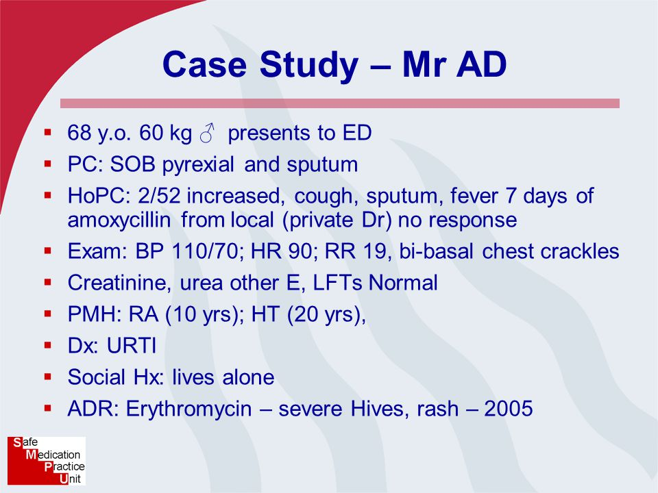 Case Study – Mr AD  68 y.o. 60 kg ♂ presents to ED  PC: SOB pyrexial and sputum  HoPC: 2/52 increased, cough, sputum, fever 7 days of amoxycillin f