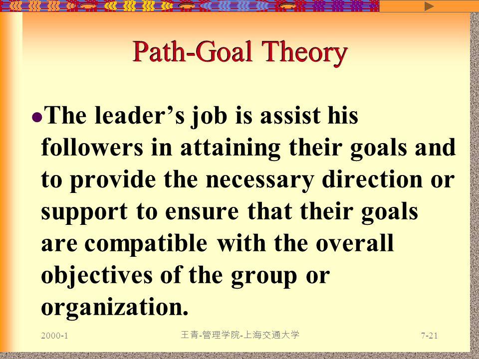 2000-1 王青 - 管理学院 - 上海交通大学 7-21 The leader's job is assist his followers in attaining their goals and to provide the necessary direction or support to ensure that their goals are compatible with the overall objectives of the group or organization.