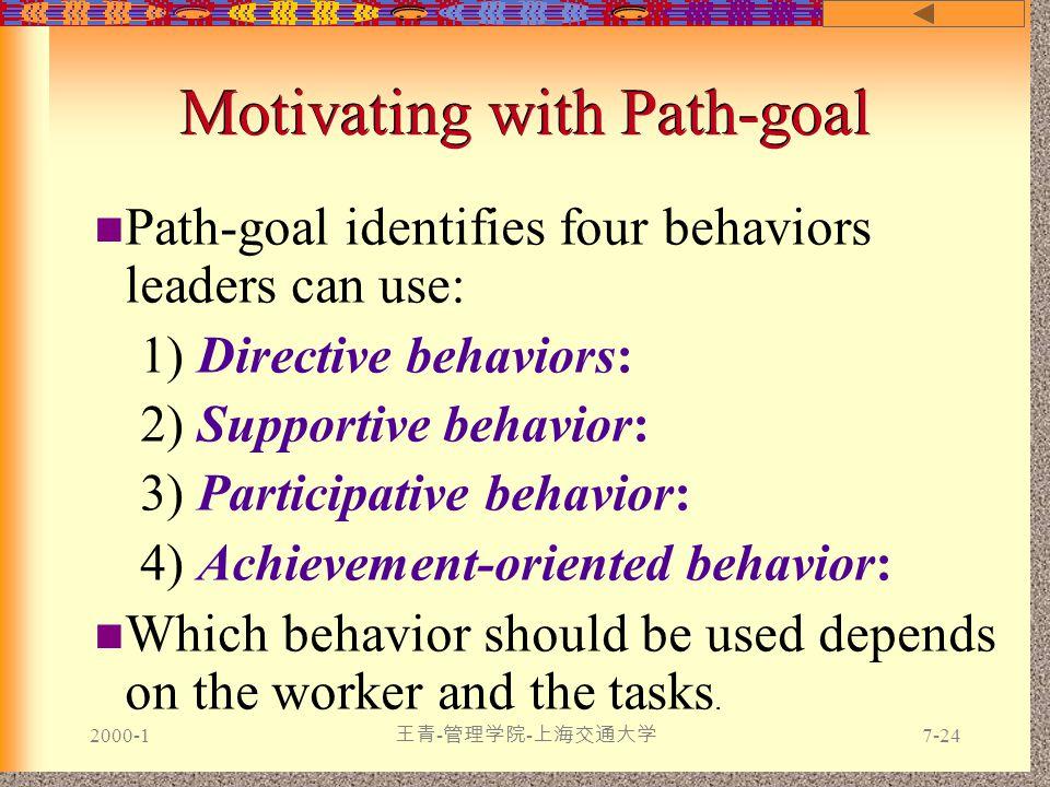 2000-1 王青 - 管理学院 - 上海交通大学 7-24 Motivating with Path-goal Path-goal identifies four behaviors leaders can use: 1) Directive behaviors: 2) Supportive behavior: 3) Participative behavior: 4) Achievement-oriented behavior: Which behavior should be used depends on the worker and the tasks.