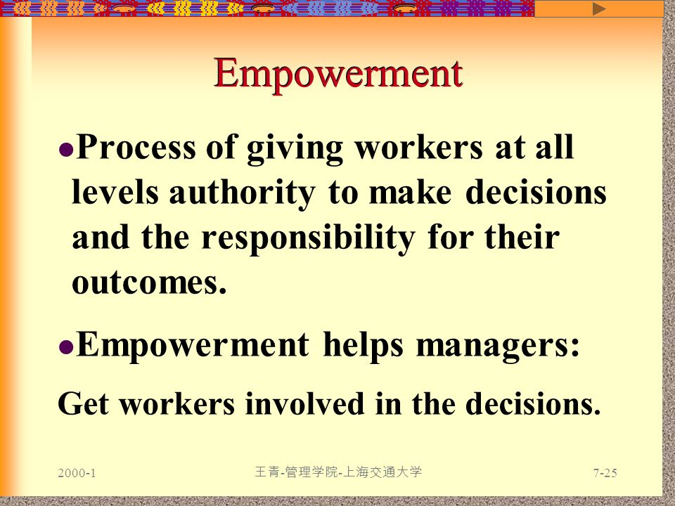 2000-1 王青 - 管理学院 - 上海交通大学 7-25 Empowerment Process of giving workers at all levels authority to make decisions and the responsibility for their outcomes.