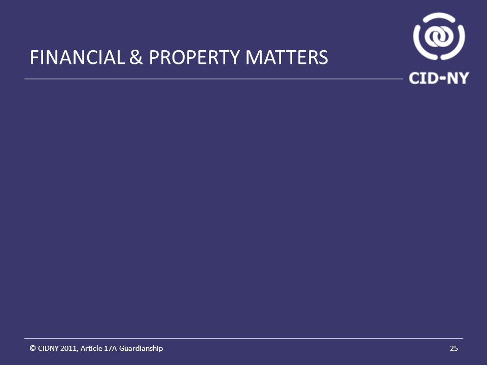 FINANCIAL & PROPERTY MATTERS © CIDNY 2011, Article 17A Guardianship25