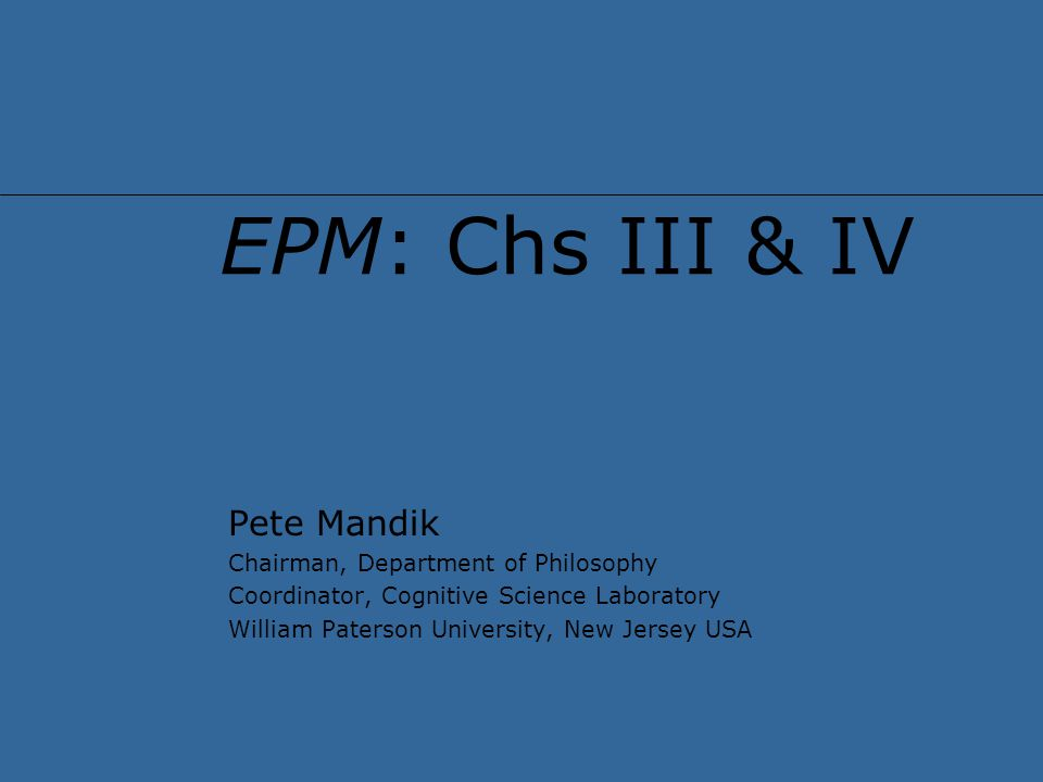 EPM: Chs III & IV Pete Mandik Chairman, Department of Philosophy Coordinator, Cognitive Science Laboratory William Paterson University, New Jersey USA