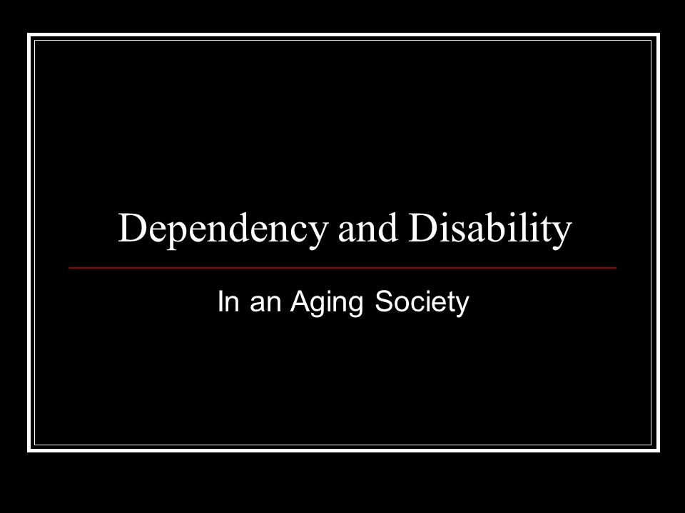 Dependency and Disability In an Aging Society