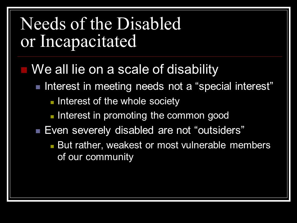 "Needs of the Disabled or Incapacitated We all lie on a scale of disability Interest in meeting needs not a ""special interest"" Interest of the whole so"