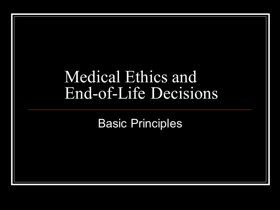Medical Ethics and End-of-Life Decisions Basic Principles