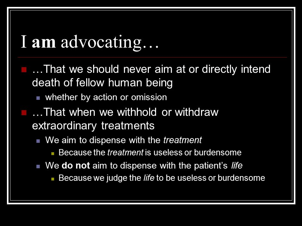 I am advocating… …That we should never aim at or directly intend death of fellow human being whether by action or omission …That when we withhold or w