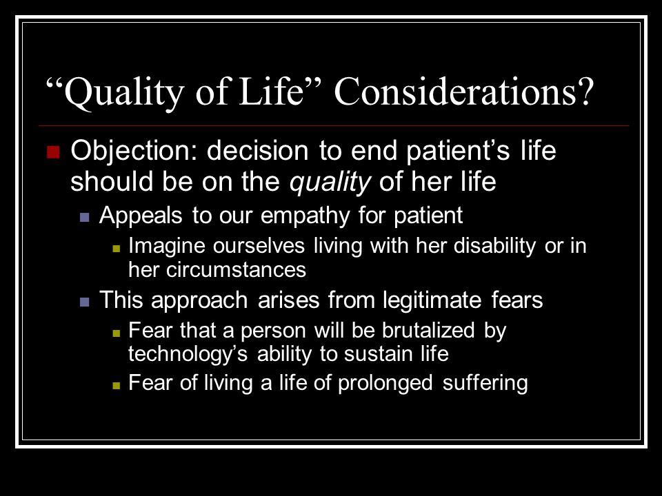 """Quality of Life"" Considerations? Objection: decision to end patient's life should be on the quality of her life Appeals to our empathy for patient Im"
