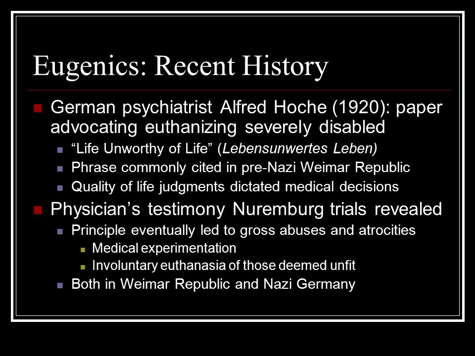 "Eugenics: Recent History German psychiatrist Alfred Hoche (1920): paper advocating euthanizing severely disabled ""Life Unworthy of Life"" (Lebensunwert"