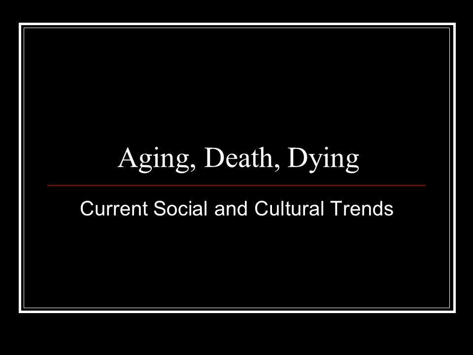 Aging, Death, Dying Current Social and Cultural Trends