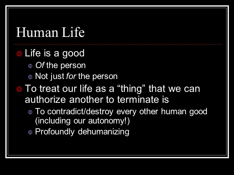 "Human Life  Life is a good  Of the person  Not just for the person  To treat our life as a ""thing"" that we can authorize another to terminate is "
